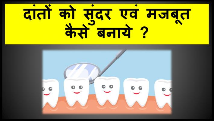 दांतों को सुंदर एवं मजबूत कैसे बनाये ?