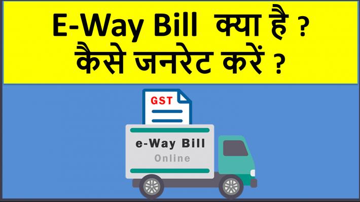 E-Way Bill  क्या है ? कैसे जनरेट करें ?